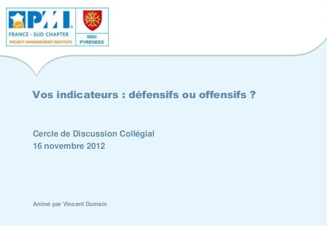 Vos indicateurs : défensifs ou offensifs ? Cercle de Discussion Collégial 16 novembre 2012 Animé par Vincent Dumain