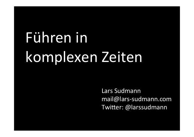 Führen  in  komplexen  Zeiten!  Lars  Sudmann  mail@lars-‐sudmann.com  Twi=er:  @larssudmann  !