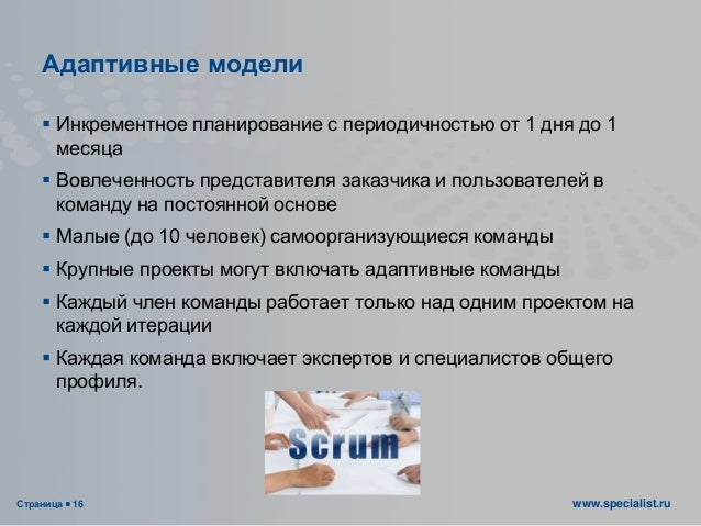 Страница  16 www.specialist.ru Адаптивные модели  Инкрементное планирование с периодичностью от 1 дня до 1 месяца  Вовл...