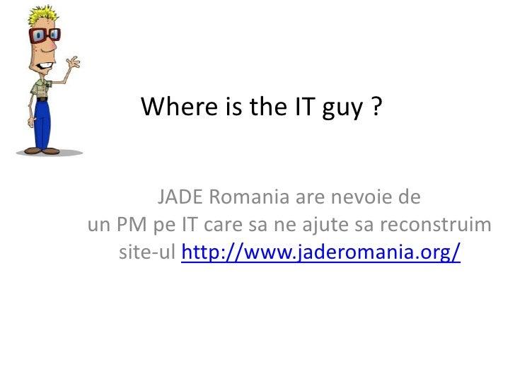 Where is theITguy ?<br />JADE Romania are nevoie de unPMpeITcare sa ne ajutesareconstruim site-ulhttp://www.jadero...