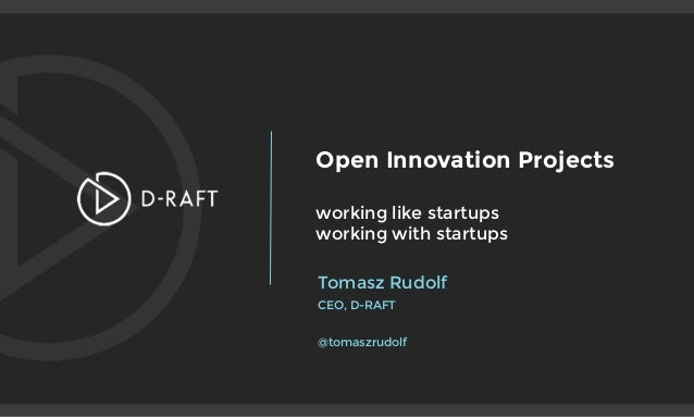 Open Innovation Projects  working like startups working with startups Tomasz Rudolf CEO, D-RAFT  @tomaszrudolf
