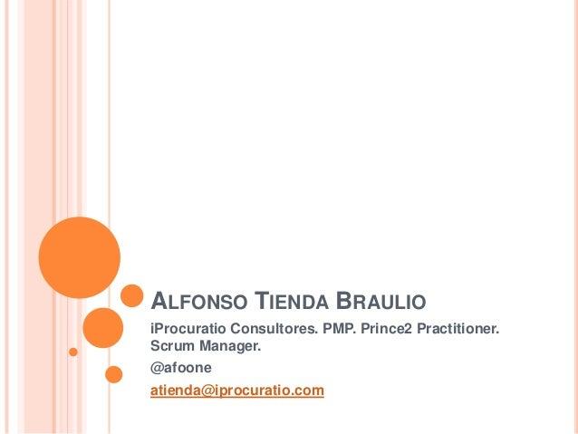 ALFONSO TIENDA BRAULIOiProcuratio Consultores. PMP. Prince2 Practitioner.Scrum Manager.@afooneatienda@iprocuratio.com