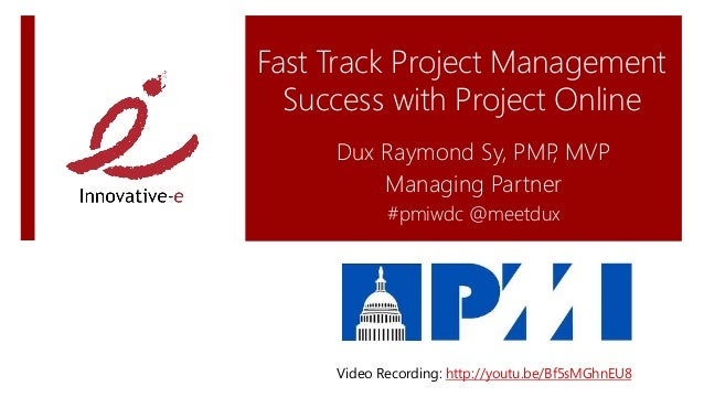 Fast Track Project Management Success with Project Online Dux Raymond Sy, PMP, MVP Managing Partner #pmiwdc @meetdux Video...
