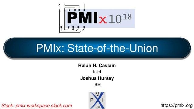 Ralph H. Castain Intel Joshua Hursey IBM PMIx: State-of-the-Union https://pmix.orgSlack: pmix-workspace.slack.com