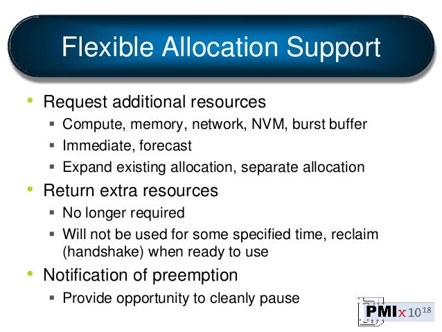 Flexible Allocation Support • Request additional resources  Compute, memory, network, NVM, burst buffer  Immediate, fore...