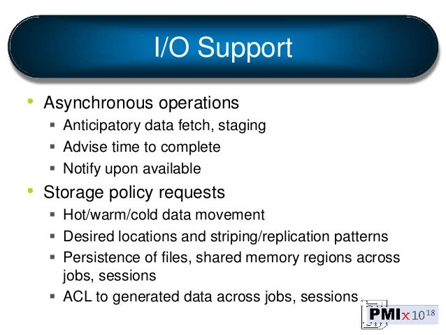 I/O Support • Asynchronous operations  Anticipatory data fetch, staging  Advise time to complete  Notify upon available...