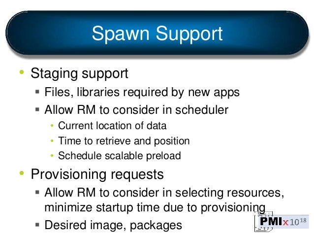 Spawn Support • Staging support  Files, libraries required by new apps  Allow RM to consider in scheduler • Current loca...
