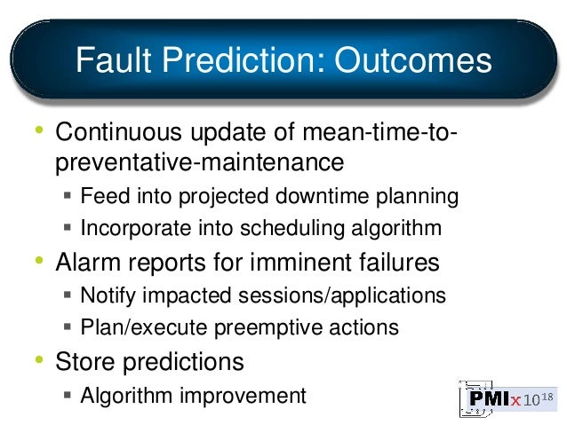 Fault Prediction: Outcomes • Continuous update of mean-time-to- preventative-maintenance  Feed into projected downtime pl...