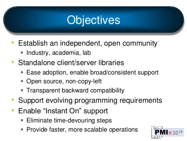 Objectives • Establish an independent, open community  Industry, academia, lab • Standalone client/server libraries  Eas...