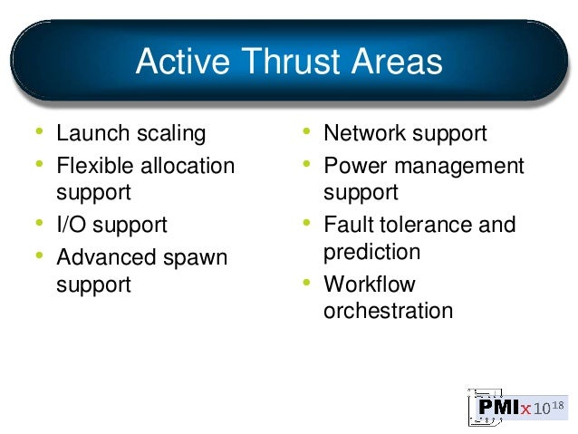 Active Thrust Areas • Launch scaling • Flexible allocation support • I/O support • Advanced spawn support • Network suppor...