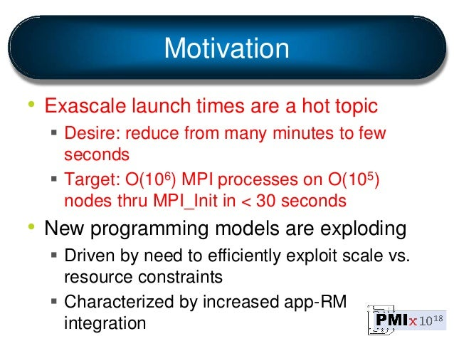Motivation • Exascale launch times are a hot topic  Desire: reduce from many minutes to few seconds  Target: O(106) MPI ...