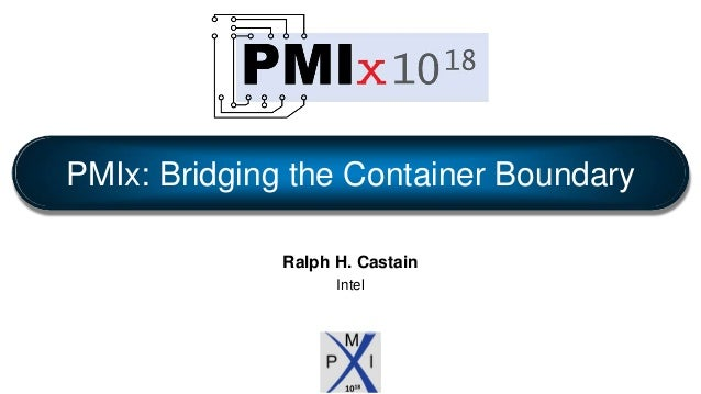 Ralph H. Castain Intel PMIx: Bridging the Container Boundary
