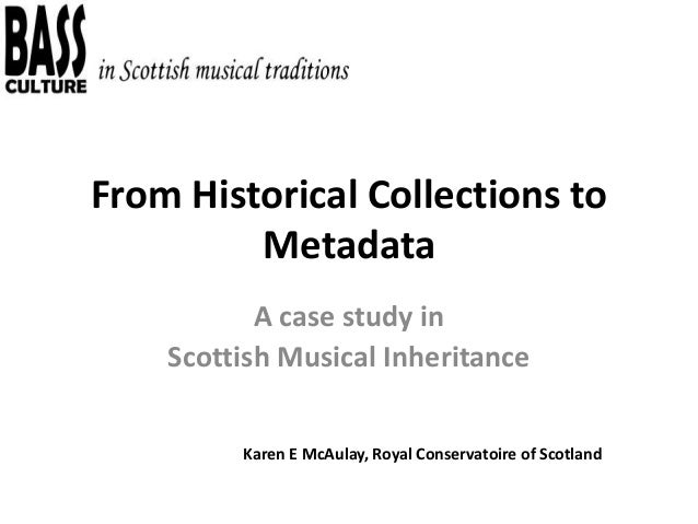 From Historical Collections to Metadata A case study in Scottish Musical Inheritance Karen E McAulay, Royal Conservatoire ...