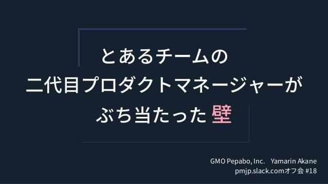 とあるチームの ⼆代⽬プロダクトマネージャーが ぶち当たった 壁 GMO Pepabo, Inc. Yamarin Akane pmjp.slack.comオフ会 #18