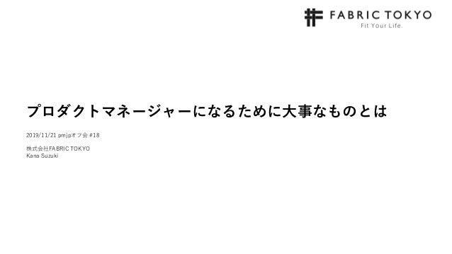 プロダクトマネージャーになるために大事なものとは 2019/11/21 pmjpオフ会 #18 株式会社FABRIC TOKYO Kana Suzuki