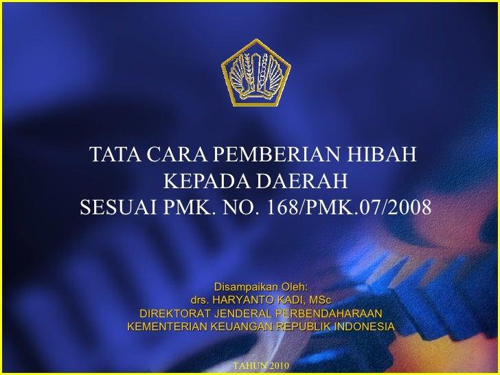 TATA CARA PEMBERIAN HIBAH       KEPADA DAERAHSESUAI PMK. NO. 168/PMK.07/2008                  Disampaikan Oleh:           ...