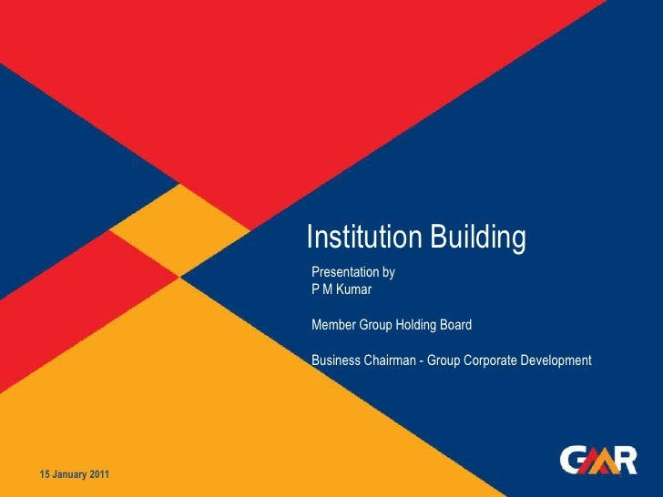 Institution Building 15 January 2011 1 Presentation by  P M Kumar Member Group Holding Board  Business Chairman - Group Co...