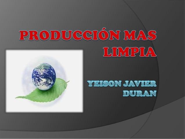 PRODUCCION MAS LIMPIA  Es según del P.N.U.M.A. (Programa de las Naciones unidas para el Medio Ambiente), la aplicación co...