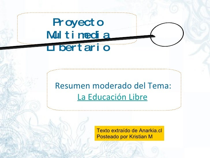 Proyecto Multimedia Libertario Resumen moderado del Tema:  La Educación Libre Texto extraído de Anarkia.cl Posteado por Kr...