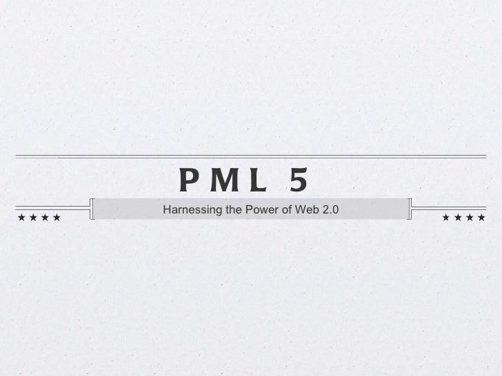 PML 5 <ul><li>Harnessing the Power of Web 2.0 </li></ul>