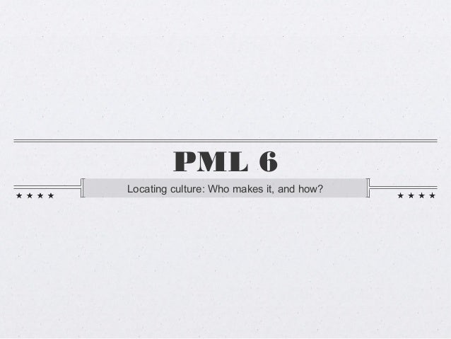 PML 6Locating culture: Who makes it, and how?