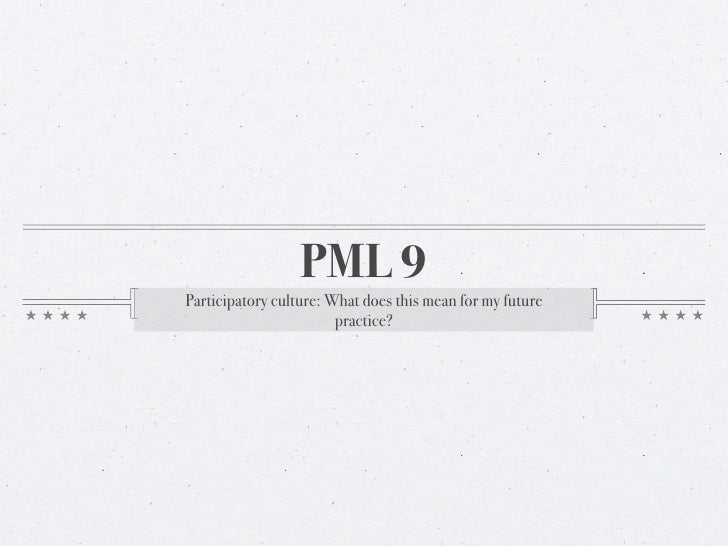 PML 9Participatory culture: What does this mean for my future                        practice?