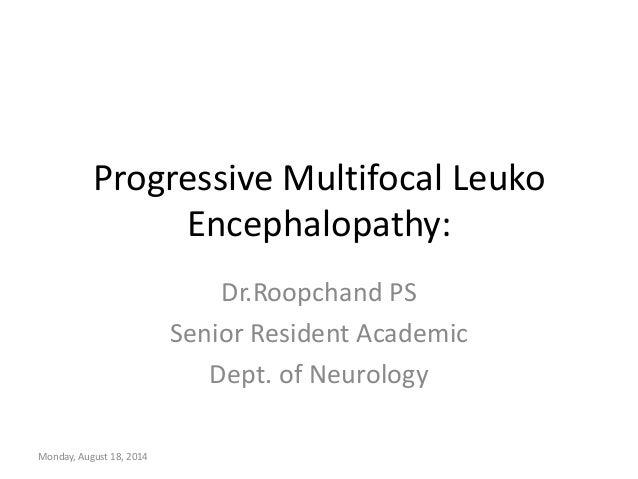 Progressive Multifocal Leuko Encephalopathy: Dr.Roopchand PS Senior Resident Academic Dept. of Neurology Monday, August 18...