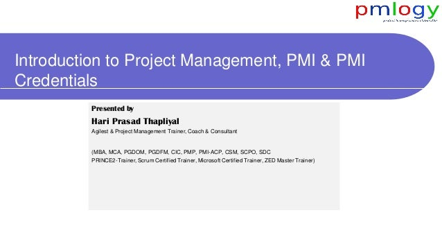 Introduction to Project Management, PMI & PMI Credentials Presented by Hari Prasad Thapliyal Agilest & Project Management ...