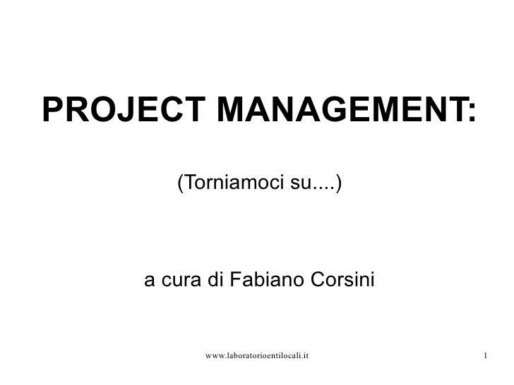 PROJECT MANAGEMENT: <ul>(Torniamoci su....) a cura di Fabiano Corsini </ul>