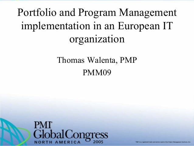 Portfolio and Program Management implementation in an European IT organization Thomas Walenta, PMP PMM09