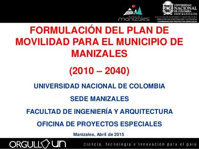 FORMULACIÓN DEL PLAN DE MOVILIDAD PARA EL MUNICIPIO DE MANIZALES (2010 – 2040) UNIVERSIDAD NACIONAL DE COLOMBIA SEDE MANIZ...