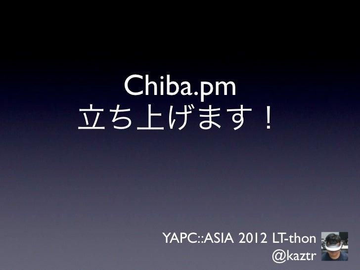 Chiba.pm立ち上げます!    YAPC::ASIA 2012 LT-thon                    @kaztr