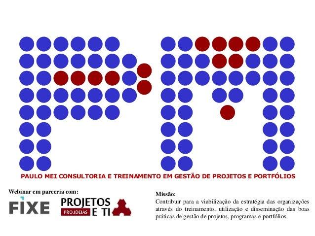 PAULO MEI CONSULTORIA E TREINAMENTO EM GESTÃO DE PROJETOS E PORTFÓLIOS Missão: Contribuir para a viabilização da estratégi...