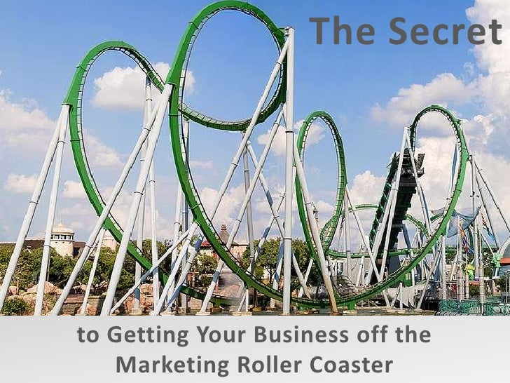The Secret         <br />to Getting Your Business off the <br />Marketing Roller Coaster<br />