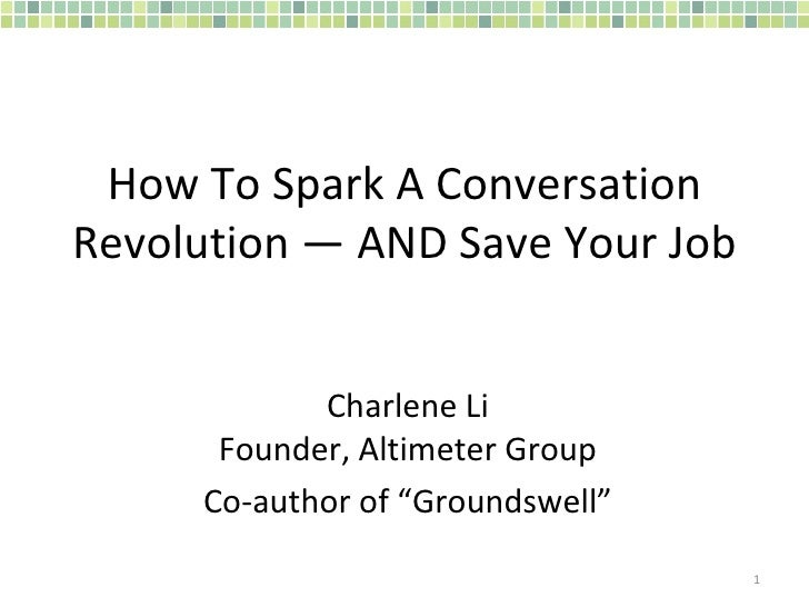 "How To Spark A Conversation Revolution — AND Save Your Job  Charlene Li Founder, Altimeter Group Co-author of ""Groundswell"""