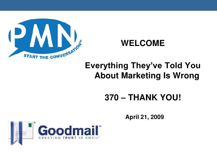 WELCOME  Everything They've Told You   About Marketing Is Wrong      370 – THANK YOU!           April 21, 2009