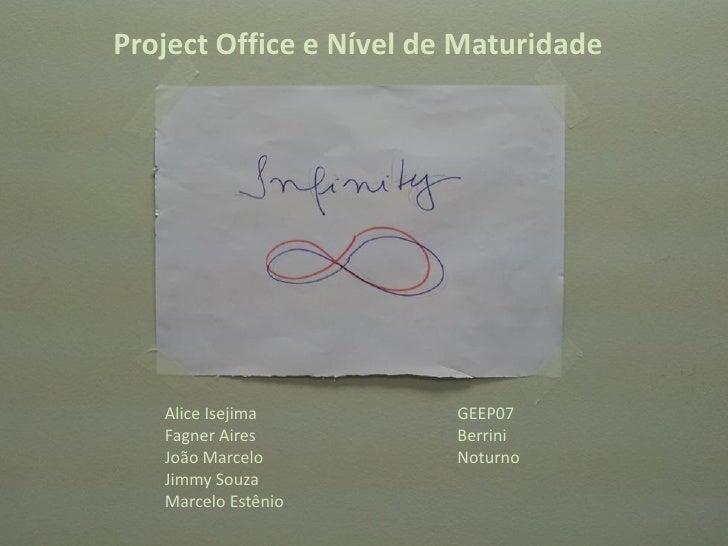 Project Office e Nível de Maturidade   Alice Isejima         GEEP07   Fagner Aires          Berrini   João Marcelo        ...