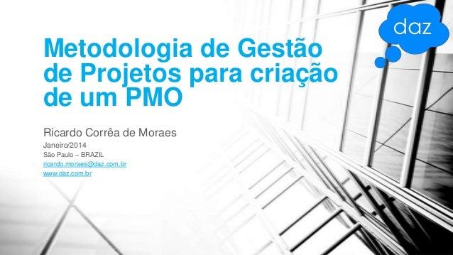 Metodologia de Gestão de Projetos para criação de um PMO Ricardo Corrêa de Moraes Janeiro/2014 São Paulo – BRAZIL ricardo....