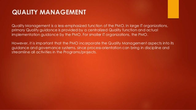 QUALITY MANAGEMENT  Quality Management is a less-emphasized function of the PMO. In large IT organizations,  primary Quali...