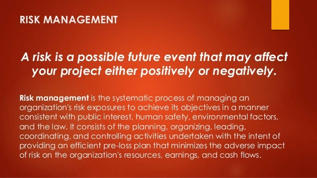 RISK MANAGEMENT  A risk is a possible future event that may affect  your project either positively or negatively.  Risk ma...