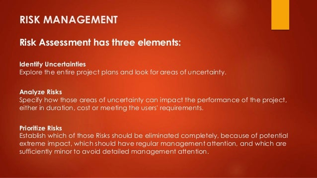 RISK MANAGEMENT  Risk Assessment has three elements:  Identify Uncertainties  Explore the entire project plans and look fo...