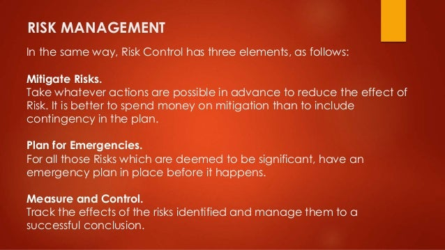 RISK MANAGEMENT  In the same way, Risk Control has three elements, as follows:  Mitigate Risks.  Take whatever actions are...