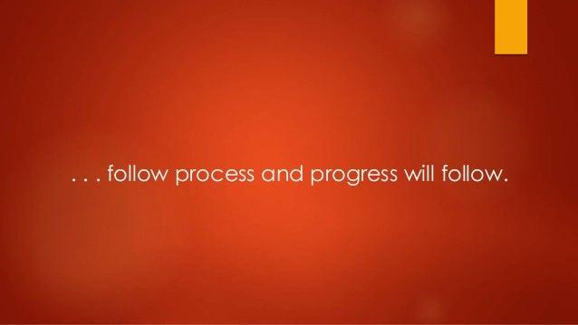 . . . follow process and progress will follow.