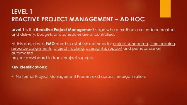 LEVEL 1  REACTIVE PROJECT MANAGEMENT – AD HOC  Level 1 is the Reactive Project Management stage where methods are undocume...