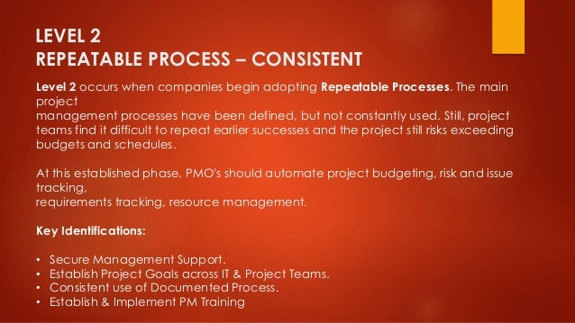 LEVEL 2  REPEATABLE PROCESS – CONSISTENT  Level 2 occurs when companies begin adopting Repeatable Processes. The main  pro...