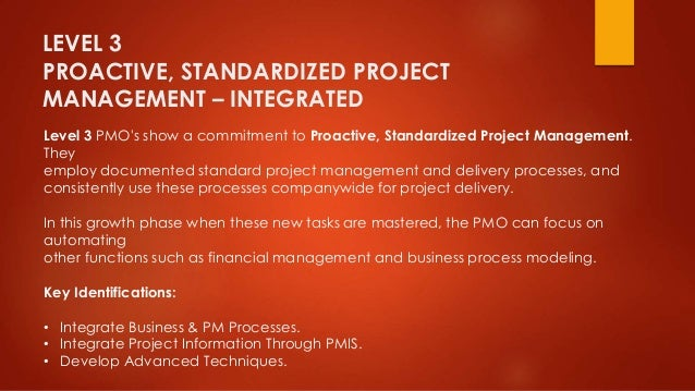 LEVEL 3  PROACTIVE, STANDARDIZED PROJECT  MANAGEMENT – INTEGRATED  Level 3 PMO's show a commitment to Proactive, Standardi...