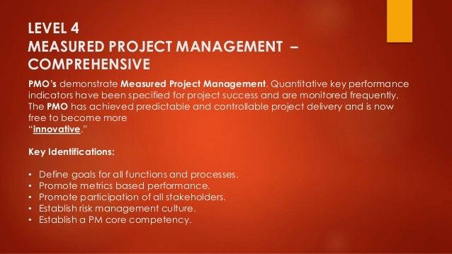 LEVEL 4  MEASURED PROJECT MANAGEMENT –  COMPREHENSIVE  PMO's demonstrate Measured Project Management. Quantitative key per...