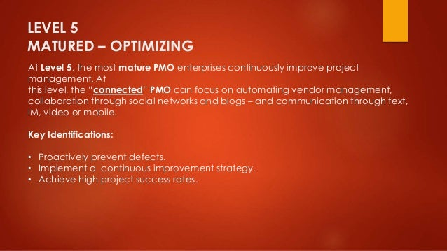 LEVEL 5  MATURED – OPTIMIZING  At Level 5, the most mature PMO enterprises continuously improve project  management. At  t...