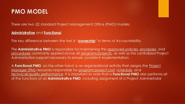 PMO MODEL  There are two (2) standard Project Management Office (PMO) models:  Administrative and Functional.  The key dif...