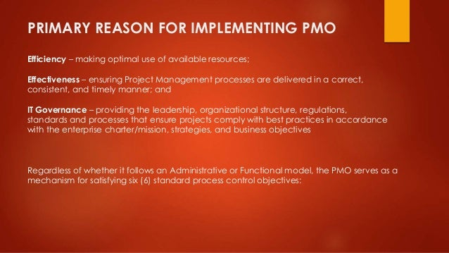 PRIMARY REASON FOR IMPLEMENTING PMO  Efficiency – making optimal use of available resources;  Effectiveness – ensuring Pro...